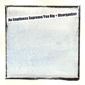Yea Big + Disorganizer – An Emptiness Supreme